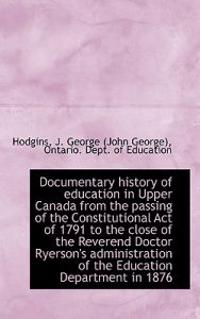 Documentary History of Education in Upper Canada from the Passing of the Constitutional Act of 1791