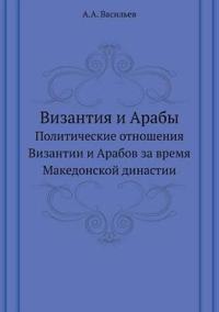 Vizantiya I Araby Politicheskie Otnosheniya Vizantii I Arabov Za Vremya Makedonskoj Dinastii