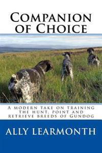 Companion of Choice: A Modern Take on Training the Hunt, Point and Retriever to Be a Functioning Gun-Dog