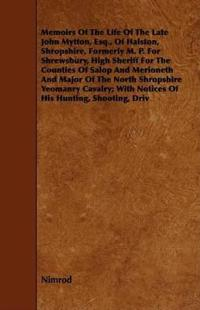 Memoirs Of The Life Of The Late John Mytton, Esq., Of Halston, Shropshire, Formerly M. P. For Shrewsbury, High Sheriff For The Counties Of Salop And Merioneth And Major Of The North Shropshire Yeomanry Cavalry; With Notices Of His Hunting, Shooting, Driv