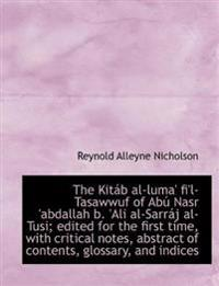 The Kitab Al-Luma' Fi'l-Tasawwuf of Abu Nasr 'Abdallah B. 'Ali Al-Sarraj Al-Tusi; Edited for the First Time, with Critical Notes, Abstract of Contents, Glossary, and Indices