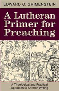 A Lutheran Primer for Preaching: A Theological Approach to Sermon Writing