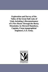 Exploration and Survey of the Valley of the Great Salt Lake of Utah, Including a Reconnoissance of a New Route Through the Rocky Mountains. by Howard Stansbury, Captain, Corps Topographical Engineers, U.S. Army.