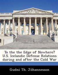 To the the Edge of Nowhere? U.S. Icelandic Defense Relations During and After the Cold War