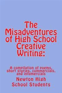 The Misadventures of High School Creative Writing: : A Compilation of Poems, Short Stories, Commercials, and Infomercials