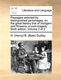Passages Selected by Distinguished Personages, on the Great Literary Trial of Vortigern and Rowena; A Comi-Tragedy. ... Sixth Edition. Volume 2 of 2