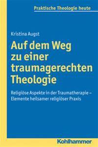 Auf Dem Weg Zu Einer Traumagerechten Theologie: Religiose Aspekte in Der Traumatherapie - Elemente Heilsamer Religioser Praxis
