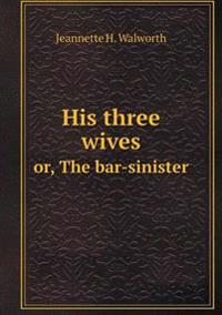 His Three Wives Or, the Bar-Sinister
