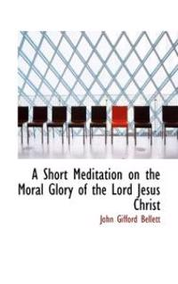 A Short Meditation on the Moral Glory of the Lord Jesus Christ