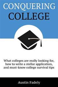 Conquering College: What Colleges Are Really Looking For, How to Write a Stellar Application, and Must-Know College Survival Tips