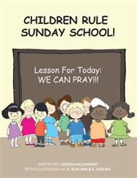Children Rule Sunday School!: Lesson for Today: We Can Pray!