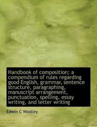 Handbook of Composition; A Compendium of Rules Regarding Good English, Grammar, Sentence Structure, Paragraphing, Manuscript Arrangement, Punctuation, Spelling, Essay Writing, and Letter Writing