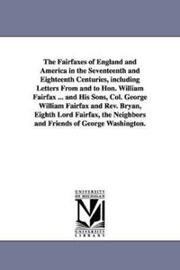 The Fairfaxes of England and America in the Seventeenth and Eighteenth Centuries, Including Letters from and to Hon. William Fairfax ... and His Sons, Col. George William Fairfax and REV. Bryan, Eighth Lord Fairfax, the Neighbors and Friends of George Washingt