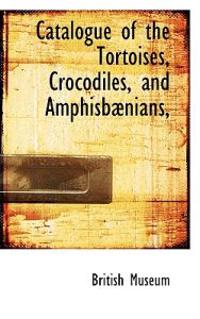 Catalogue of the Tortoises, Crocodiles, and Amphisbaenians,