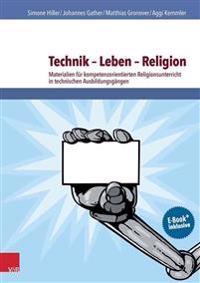 Technik - Leben - Religion: Materialien Fur Kompetenzorientierten Religionsunterricht in Technischen Ausbildungsgangen