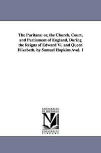 The Puritans, Or, the Church, Court, and Parliament of England, During the Reigns of Edward VI and Queen Elizabeth