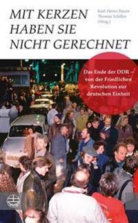 Mit Kerzen Haben Sie Nicht Gerechnet: Das Ende Der Ddr - Von Der Friedlichen Revolution Zur Deutschen Einheit. Mit Einem Vorwort Von Manfred Stolpe Un