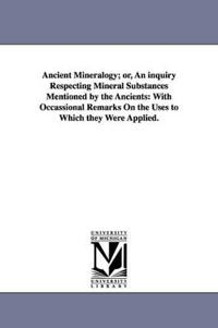 Ancient Mineralogy Or, an Inquiry Respecting Mineral Substances Mentioned by the Ancients, With Occassional Remarks on the Uses to Which They Were Applied