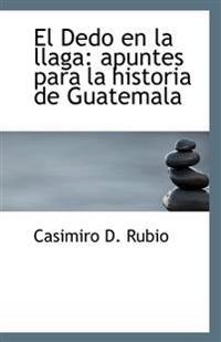 El Dedo En La Llaga: Apuntes Para La Historia de Guatemala