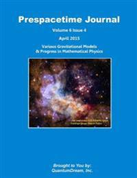 Prespacetime Journal Volume 6 Issue 4: Various Gravitational Models & Progress in Mathematical Physics