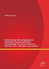 Entwicklung, Berechtigung Und Methodik Psychoanalytischer Filmdeutung Mit Einem Exkurs Zu Resnais' Film Hirosima Mon Amour
