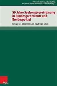 50 Jahre Seelsorgevereinbarung in Bundesgrenzschutz Und Bundespolizei: Religioses Bekenntnis Im Neutralen Staat