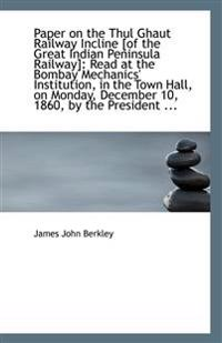 Paper on the Thul Ghaut Railway Incline [Of the Great Indian Peninsula Railway]: Read at the Bombay