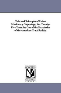 Toils and Triumphs of Union Missionary Colportage, for Twenty-five Years