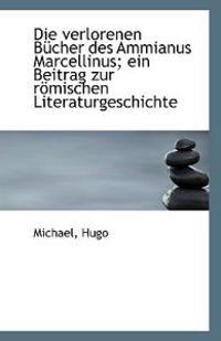 Die Verlorenen Bucher Des Ammianus Marcellinus; Ein Beitrag Zur Romischen Literaturgeschichte