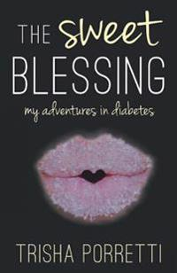 The Sweet Blessing: My Adventures in Diabetes