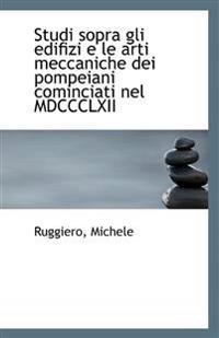 Studi Sopra Gli Edifizi E Le Arti Meccaniche Dei Pompeiani Cominciati Nel MDCCCLXII