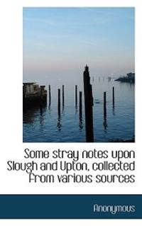 Some Stray Notes Upon Slough and Upton, Collected from Various Sources
