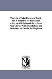 The Life of Saint Francis of Assisi, and a Sketch of the Franciscan Order, by a Religious of the Order of Poor Clares, With Emendations and Additions