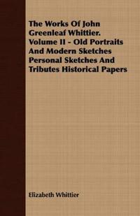 The Works Of John Greenleaf Whittier. Volume II - Old Portraits And Modern Sketches Personal Sketches And Tributes Historical Papers