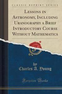 Lessons in Astronomy, Including Uranography a Brief Introductory Course Without Mathematics (Classic Reprint)