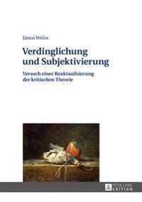 Verdinglichung Und Subjektivierung: Versuch Einer Reaktualisierung Der Kritischen Theorie