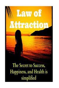 Law of Attraction the Secret to Success, Happiness, and Health Is Simplified: Law of Attraction, Science of Attracting, Total Law of Attraction, Law o