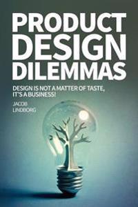 Product Design Dilemmas: Design Is Not a Matter of Taste, It's a Business!