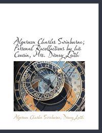 Algernon Charles Swinburne; Personal Recollections by His Cousin, Mrs. Disney Leith