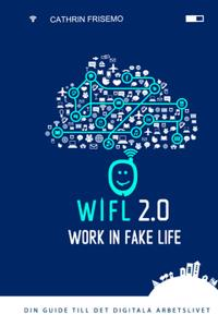 WIFL - Work In Fake Life 2.0 : din guide till det digitala arbetslivet