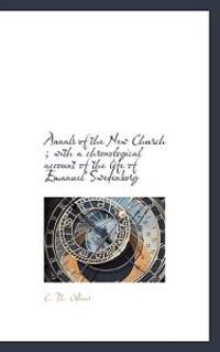 Annals of the New Church; With a Chronological Account of the Life of Emanuel Swedenborg