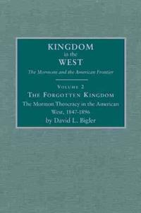 The Forgotten Kingdom: The Mormon Theocracy in the American West, 1847-1896