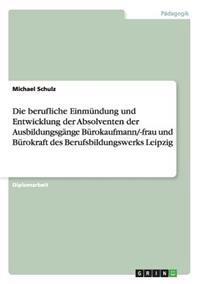 Die Berufliche Einmundung Und Entwicklung Der Absolventen Der Ausbildungsgange Burokaufmann/-Frau Und Burokraft Des Berufsbildungswerks Leipzig