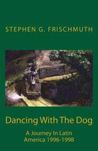 Dancing with the Dog: A Journey in Latin America 1996-1998