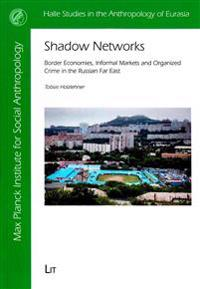 Shadow Networks: Border Economies, Informal Markets and Organized Crime in the Russian Far East