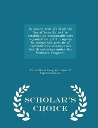 To Amend Title XVIII of the Social Security ACT to Establish an Accountable Care Organization Pilot Program to Reduce the Growth of Expenditures and Improve Health Outcomes Under the Medicare Program. - Scholar's Choice Edition