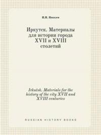 Irkutsk. Materials for the History of the City XVII and XVIII Centuries