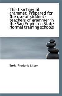 The Teaching of Grammer. Prepared for the Use of Student-Teachers of Grammer in the San Francisco St