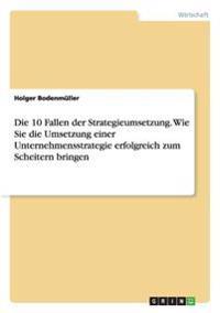 Die 10 Fallen Der Strategieumsetzung. Wie Sie Die Umsetzung Einer Unternehmensstrategie Erfolgreich Zum Scheitern Bringen