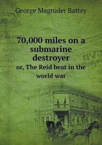 70,000 Miles on a Submarine Destroyer Or, the Reid Beat in the World War